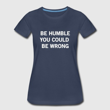 Be humble or you could be wrong - Women's Premium T-Shirt