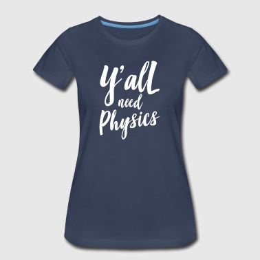 Y'all Need Physics - Women's Premium T-Shirt