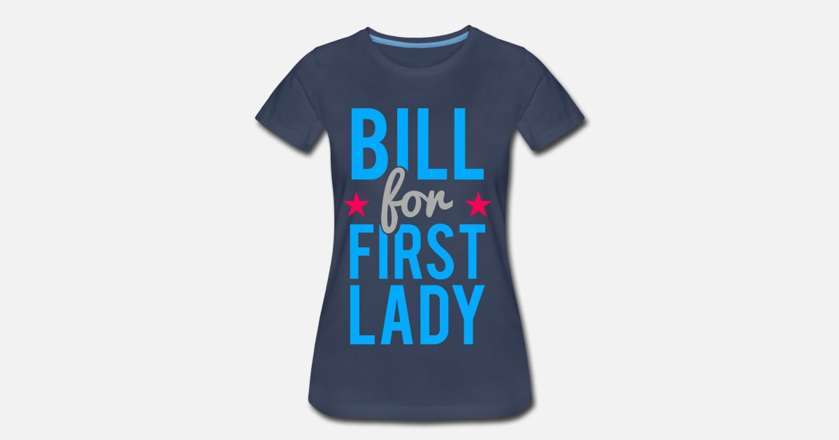 d7b15ae5b Bill for First lady Funny Hillary Clinton Women's Premium T-Shirt ...