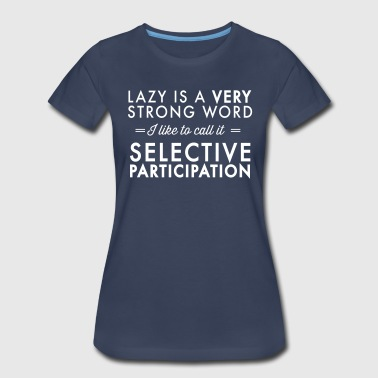 Lazy is a very strong word Selective Participation - Women's Premium T-Shirt