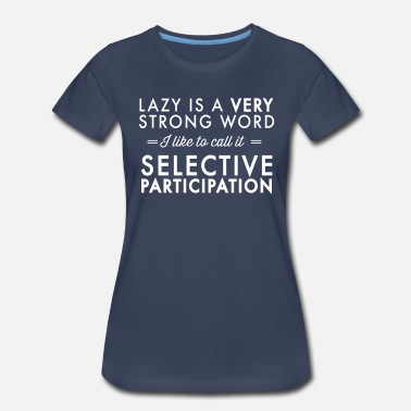 Lazy Is A Strong Word Lazy is a very strong word Selective Participation - Women's Premium T-Shirt