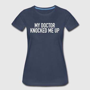 My Doctor Knocked Me Up - Women's Premium T-Shirt