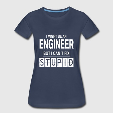 Engineer can't fix Stupid - Women's Premium T-Shirt