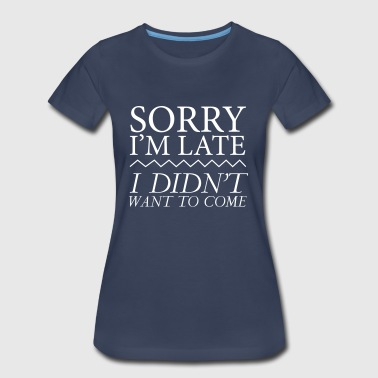 Sorry I'm Late I Didn't Want To Come - Women's Premium T-Shirt