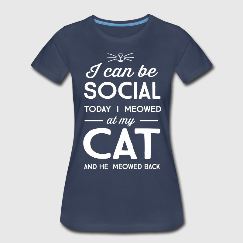 I can be social. Today I meowed at my cat - Women's Premium T-Shirt