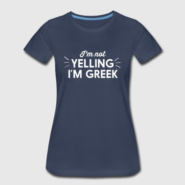 Yelling Greek I'm Not Yelling I'm Greek - Women's Premium T-Shirt