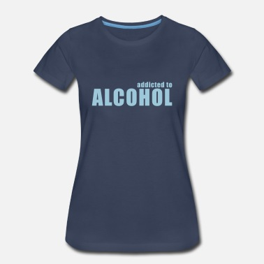 Addicted Alcohol addicted to alcohol - Women's Premium T-Shirt