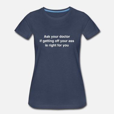 Get Off Your Ass Ask your doctor if getting off your ass is right - Women's Premium T-Shirt