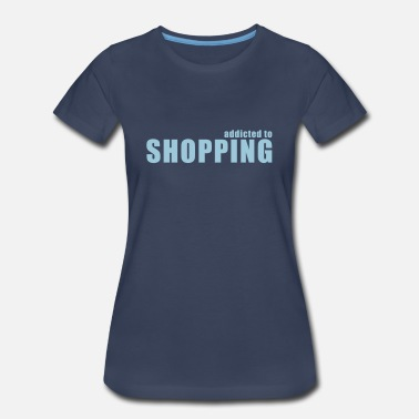 Shopping Addiction addicted to shopping - Women's Premium T-Shirt