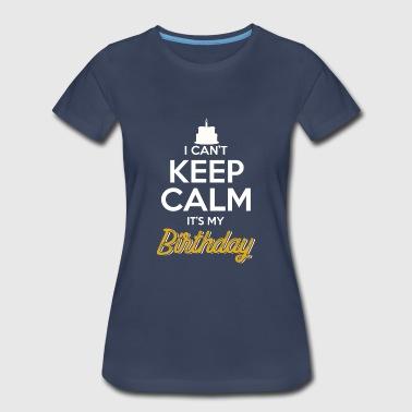 I Can't Keep Calm It's My Birthday - Women's Premium T-Shirt