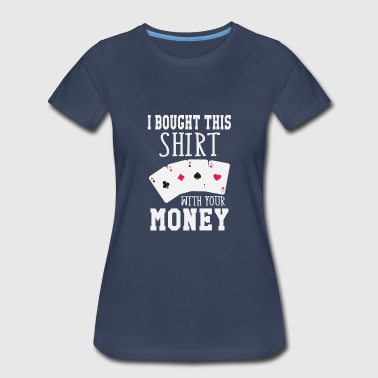 Las Vegas I Bought This Shirt With Your Money - Women's Premium T-Shirt