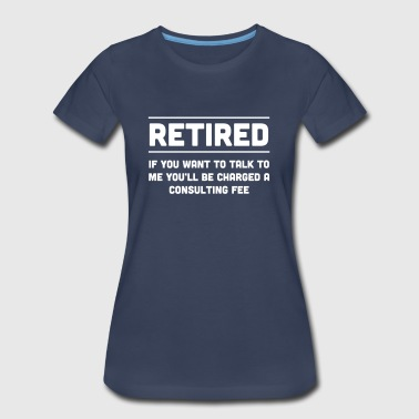 Retired. I will charge you consulting fee - Women's Premium T-Shirt
