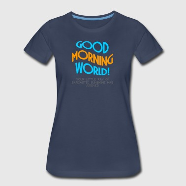 Your Little Ray Of Sarcastic Sunshine Has Arrived GOOD MORNING WORLD - Women's Premium T-Shirt