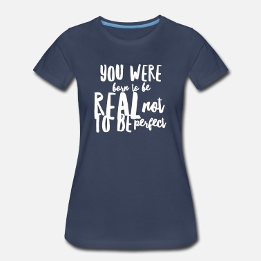 Born To Be Real Not Perfect Born to be real not perfect - Women's Premium T-Shirt