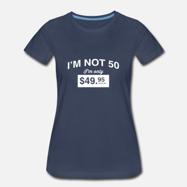50 Plus I'm not 50. I'm only $49.95 plus tax - Women's Premium T-Shirt