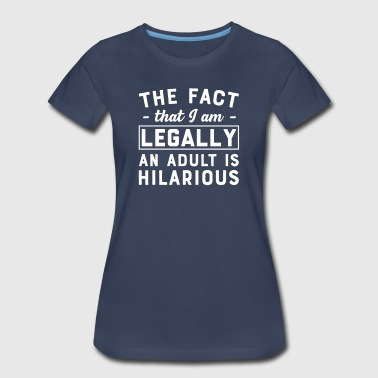 The Fact That I am Legally an Adult is Hilarious - Women's Premium T-Shirt
