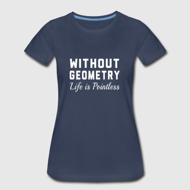 Without Geometry Life is Pointless - Women's Premium T-Shirt