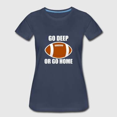 Go Deep Or Go Home Football - Women's Premium T-Shirt