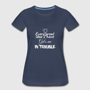Every Great Idea I Have Gets Me In Trouble Every great idea I have get's me in trouble - Women's Premium T-Shirt