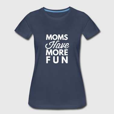 Versatile Boys Have More Fun Moms have more fun - Women's Premium T-Shirt