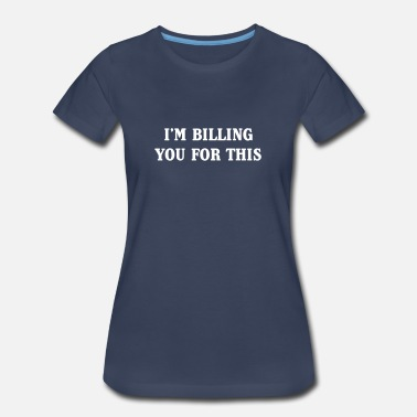 Sarah I'm billing you for this - Women's Premium T-Shirt