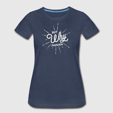 But Why Though - Women's Premium T-Shirt