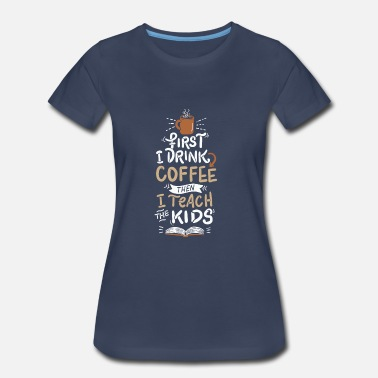 Funny Coffee Funny Coffee Lover Coffee Drinker Teacher Cafe - Women's Premium T-Shirt