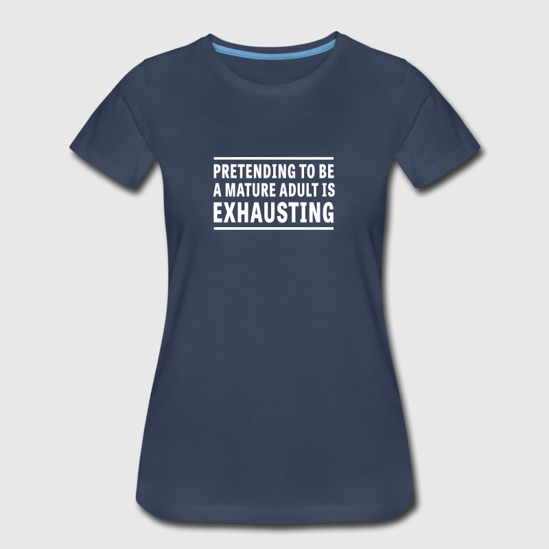 Pretending I'm a Mature Adult is Exhausting - Women's Premium T-Shirt