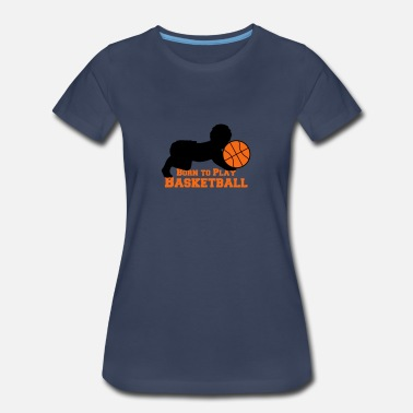 Born Basketball Born To Play Basketball Baby - Women's Premium T-Shirt