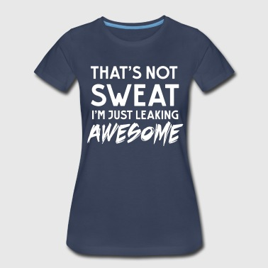 That's not sweat. I'm leaking awesome - Women's Premium T-Shirt