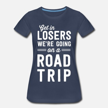 Travel Get in losers we're going on a road trip - Women's Premium T-Shirt