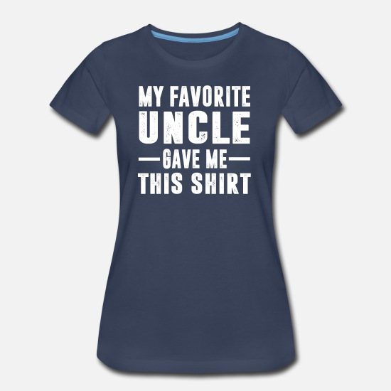 Uncle T-Shirts - My Favorite Uncle Gave Me This Shirt - Women's Premium T-Shirt navy