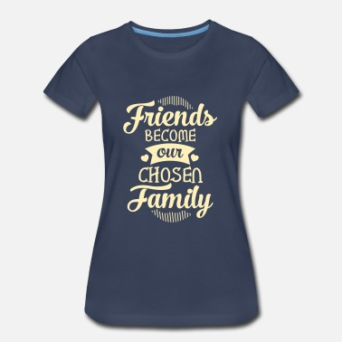 Friendship Friends Become Our Chosen Family - Women's Premium T-Shirt