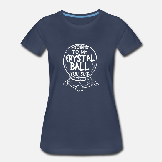 Attitude T-Shirts - According To My Crystal Ball You Suck - Women's Premium T-Shirt navy