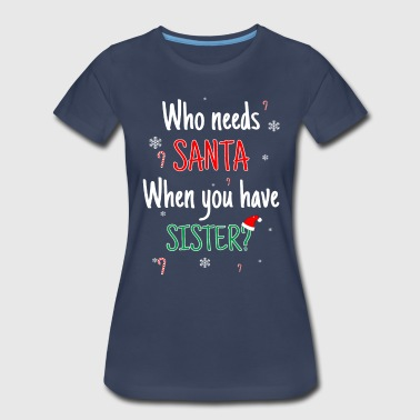 Who Needs Santa? I Got Sister! - Women's Premium T-Shirt