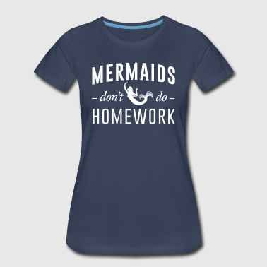 Mermaids don't do homework - Women's Premium T-Shirt