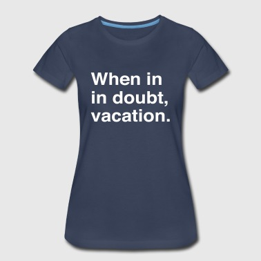 When in doubt vacation - Women's Premium T-Shirt