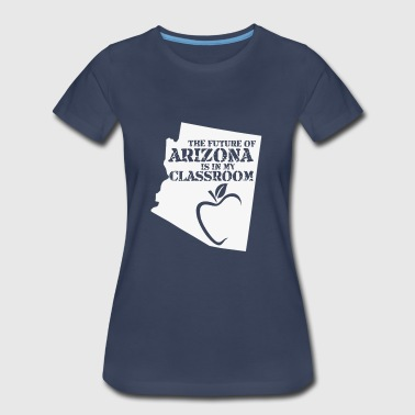 The Future Of Arizona Is In My Classroom funny shirts gifts - Women's Premium T-Shirt