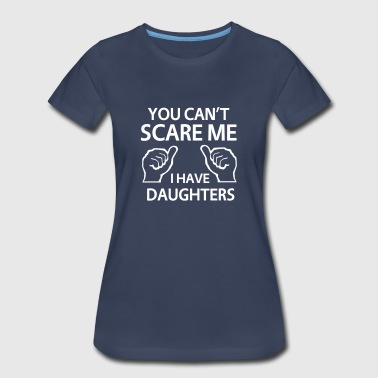 You can't scare me. I have daughters - Women's Premium T-Shirt