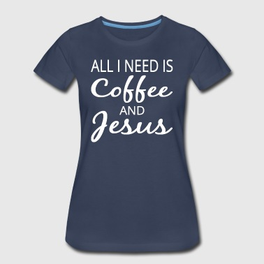 All I Need Is Coffee And Jesus - Women's Premium T-Shirt
