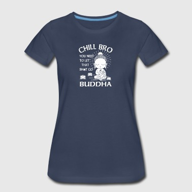 Chill Bro You need to let that shit go Buddha - Women's Premium T-Shirt