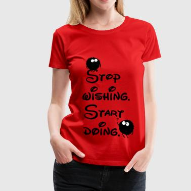 stop wishing start doing - Women's Premium T-Shirt