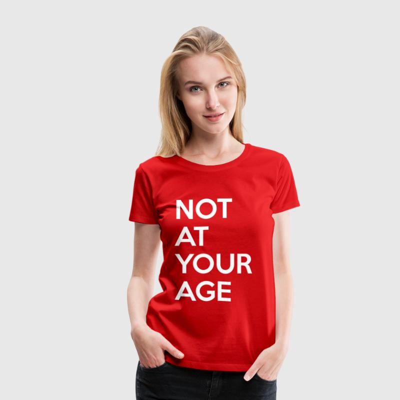 Not at your age - Women's Premium T-Shirt