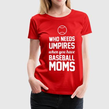 Who needs umpires when you have baseball moms - Women's Premium T-Shirt