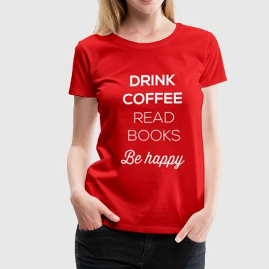 Drink coffee read books be happy - Women's Premium T-Shirt
