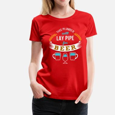Water Pipe This Plumber will lay pipe for beer T-shirt - Women's Premium T-Shirt