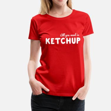 Ketchup All you need is ketchup - Women's Premium T-Shirt