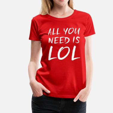 Laughter All you need is LOL - Women's Premium T-Shirt