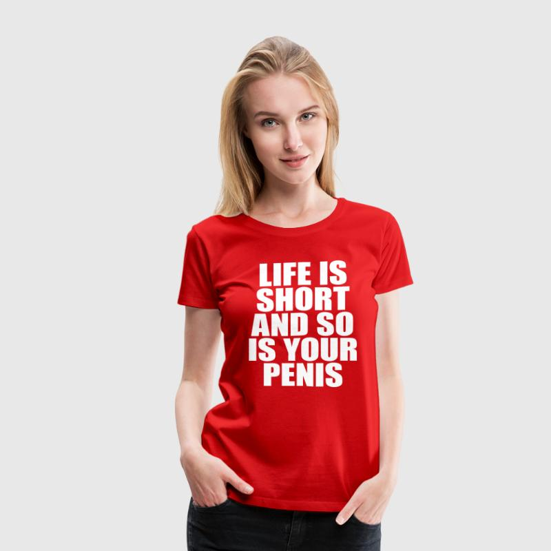 Life Is Short And So Is Your Penis - Women's Premium T-Shirt