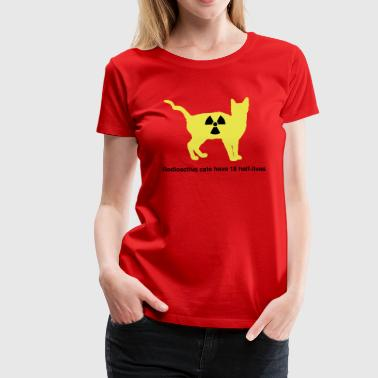 Radioactive Radioactive cats have 18 half-lives - Women's Premium T-Shirt